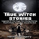 True Witch Stories: Legends of the Hags: Horrifying Stories That'll Make Your Hair Stand on End: True Hauntings, Book 1 | Hector Z. Gregory