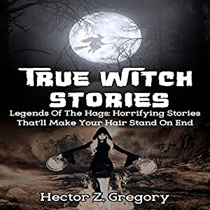 True Witch Stories: Legends of the Hags: Horrifying Stories That'll Make Your Hair Stand on End Audiobook