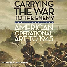 Carrying the War to the Enemy: American Operational Art to 1945: Campaigns and Commanders Series Audiobook by Michael R. Matheny Narrated by Kirk Winkler