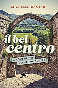 Il Bel Centro: A Year in the Beautiful Center by [Damiani, Michelle]