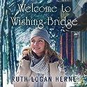 Welcome to Wishing Bridge: Wishing Bridge Series, Book 1 Audiobook by Ruth Logan Herne Narrated by Erin Bennett