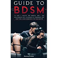 Guide to BDSM: to Have a Healthy and Mindful Dom / Sub Relationship, with Techniques of Dominance and How to be a Good…