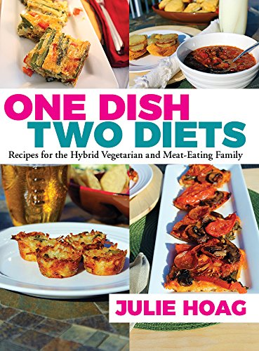 One Dish Two Diets: Recipes for the Hybrid Vegetarian and Meat-Eating Family by Julie Hoag