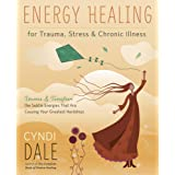 Energy Healing for Trauma, Stress & Chronic Illness: Uncover & Transform the Subtle Energies That Are Causing Your Greatest H