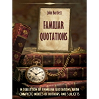 Familiar Quotations : A Collection of Familiar Quotations with Complete Indices of Authors and Subjects (Illustrated)