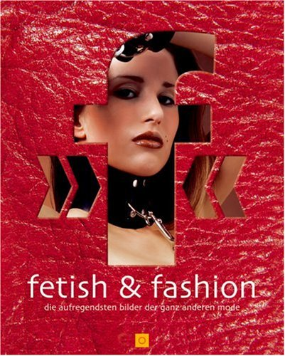 Fetish And Fashion: The Most Exciting Images Of The Very Different Kind Of Fashion (German Edition)