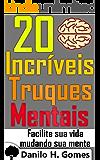 20 Incríveis Truques Mentais: Facilite sua vida mudando sua mente