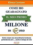 COME HO GUADAGNATO IL MIO PRIMO MILIONE DI EURO: Come creare una straordinaria ricchezza partendo da zero ... anche in tempo di crisi