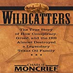 Wildcatters: The True Story of How Conspiracy, Greed, and the IRS Almost Destroyed a Legendary Texas Oil Family | Charles Moncrief