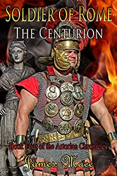 Soldier of Rome: The Centurion (The Artorian Chronicles Book 4) by [Mace, James]