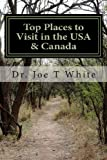 Top Places to Visit in the Usa and Canada, Joe T. White, 1490923659