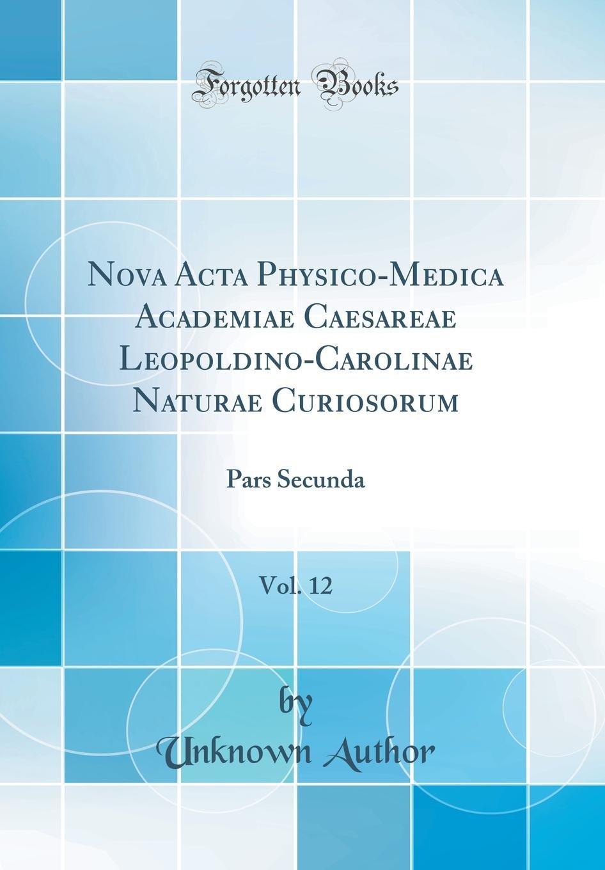 Nova ACTA Physico-Medica Academiae Caesareae Leopoldino-Carolinae Naturae Curiosorum, Vol. 12: Pars Secunda (Classic Reprint) (German Edition) PDF