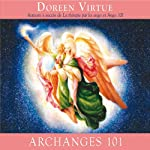 Archanges 101: Comment entrer étroitement en contact avec les archanges Michael, Raphaël, Gabriel, Uriel et les autres pour la guérison, la protection et la guidance   Doreen Virtue
