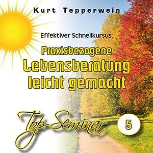 Effektiver Schnellkursus: Praxisbezogene Lebensberatung leicht gemacht (Top-Seminar 5) Hörbuch