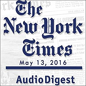 The New York Times Audio Digest, May 13, 2016 Newspaper / Magazine