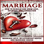 Marriage: How to Rebuild and Grow Love, Intimacy, and Connection: Marriage Help, Relationship Advice & Marriage Advice | Angel Greene
