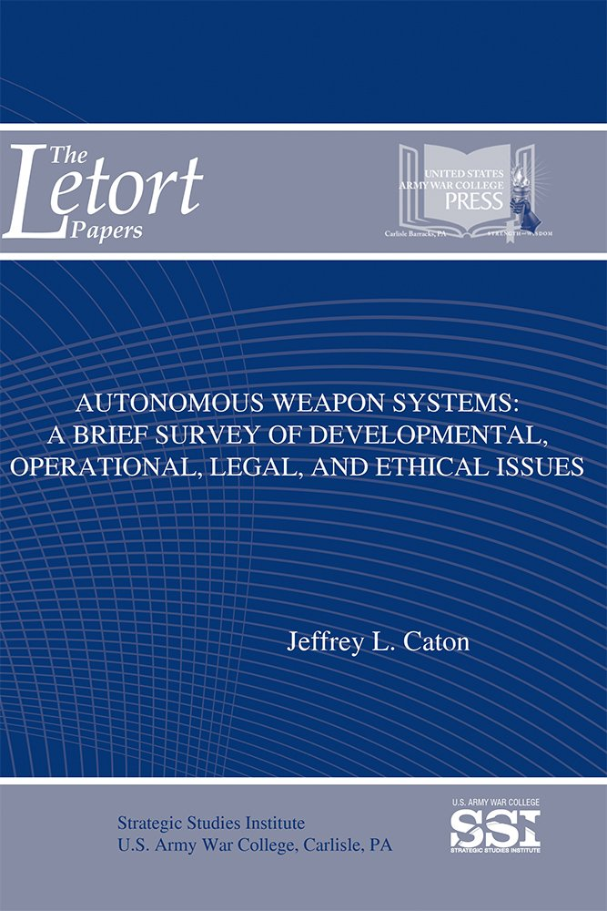 Autonomous Weapon Systems: A Brief Survey of Developmental, Operational, Legal, and Ethical Issues (The LeTort Papers)