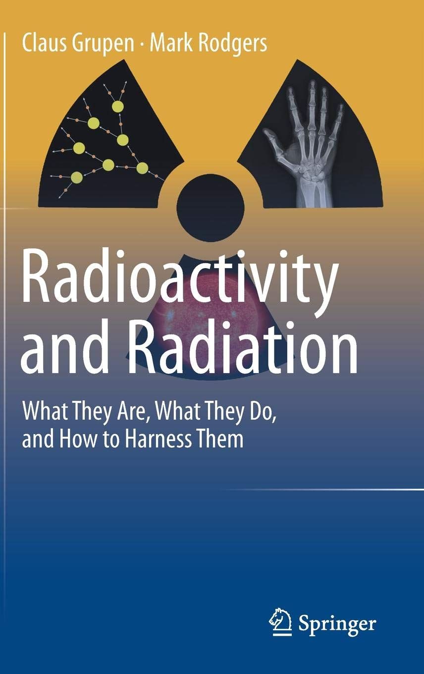 Radioactivity And Radiation  What They Are What They Do And How To Harness Them