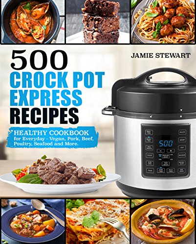 500 Crock Pot Express Recipes: Healthy Cookbook for Everyday - Vegan, Pork, Beef, Poultry, Seafood and More. by Jamie Stewart