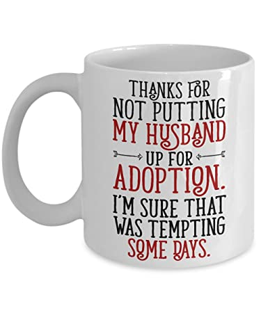Amazon Com Thanks For Not Putting My Husband Up For Adoption 11 Oz