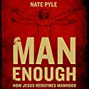 Man Enough: How Jesus Redefines Manhood Audiobook by Nate Pyle Narrated by Heath McClure