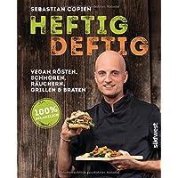 Heftig deftig: Vegan rösten, schmoren, räuchern, grillen und braten - 100% pflanzlich