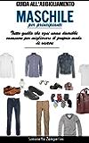 Guida All'Abbigliamento Maschile (Per Principianti): Quello che ogni uomo dovrebbe conoscere per migliorare il proprio modo di vestire