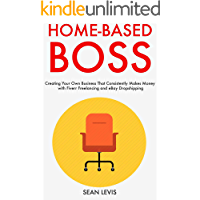 Home-Based Boss (2019): Creating Your Own Business That Consistently Makes Money with Fiverr Freelancing and eBay Dropshipping