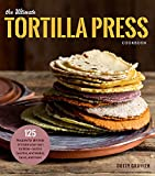 The Ultimate Tortilla Press Cookbook: Recipes for All Kinds of Make-Your-Own Tortillas--and for Burritos, Enchiladas, Quesadillas, Tacos, and More That Use Them