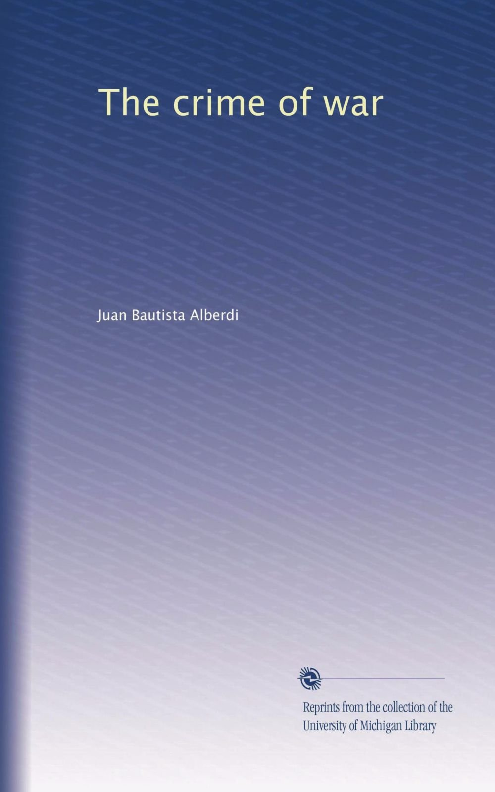 The crime of war: Juan Bautista Alberdi: Amazon com: Books