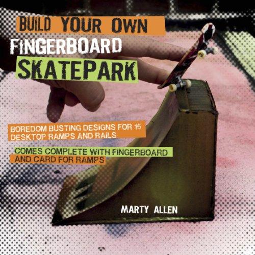 Build Your Own Fingerboard Skatepark: Boredom busting designs for 15 desktop ramps and rails