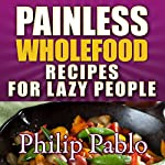 Painless Whole Food Recipes for Lazy People | Phillip Pablo
