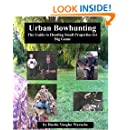 Urban Bowhunting: The Guide to Hunting Small Properties for Big Game