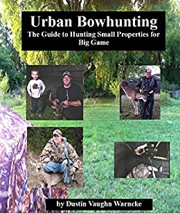 Urban Bowhunting: The Guide to Hunting Small Properties for Big Game by [Warncke, Dustin Vaughn]