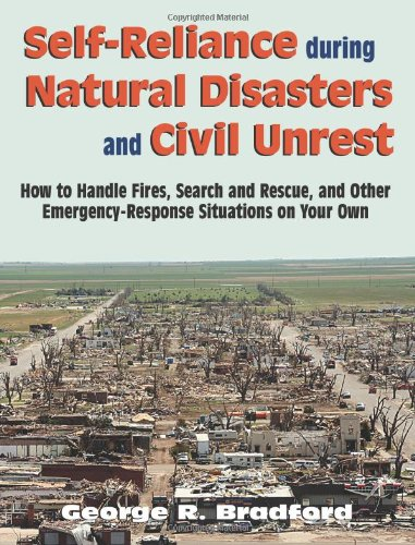 Self Reliance During Natural Disasters And Civil Unrest: How to Handle Fires, Search and Rescue, and Other Emergency-Response Situations on Your Own (photos, illust.)