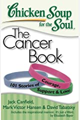 Chicken Soup for the Soul: The Cancer Book: 101 Stories of Courage, Support and Love Kindle Edition