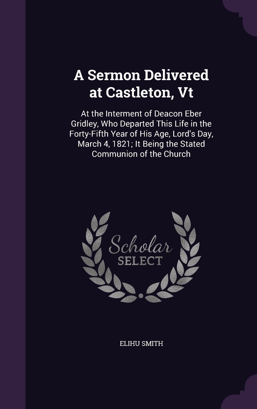 Read Online A Sermon Delivered at Castleton, VT: At the Interment of Deacon Eber Gridley, Who Departed This Life in the Forty-Fifth Year of His Age, Lord's Day, ... It Being the Stated Communion of the Church pdf epub