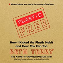 Plastic-Free: How I Kicked the Plastic Habit and How You Can Too Audiobook by Beth Terry Narrated by Beth Terry