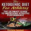 The Ketogenic Diet for Athletes: The Ultimate Guide to Improving Athletic Performance Audiobook by Charlotte Campbell Narrated by Trei Taylor