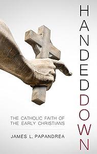 Handed Down: The Catholic Faith of the Early Christians