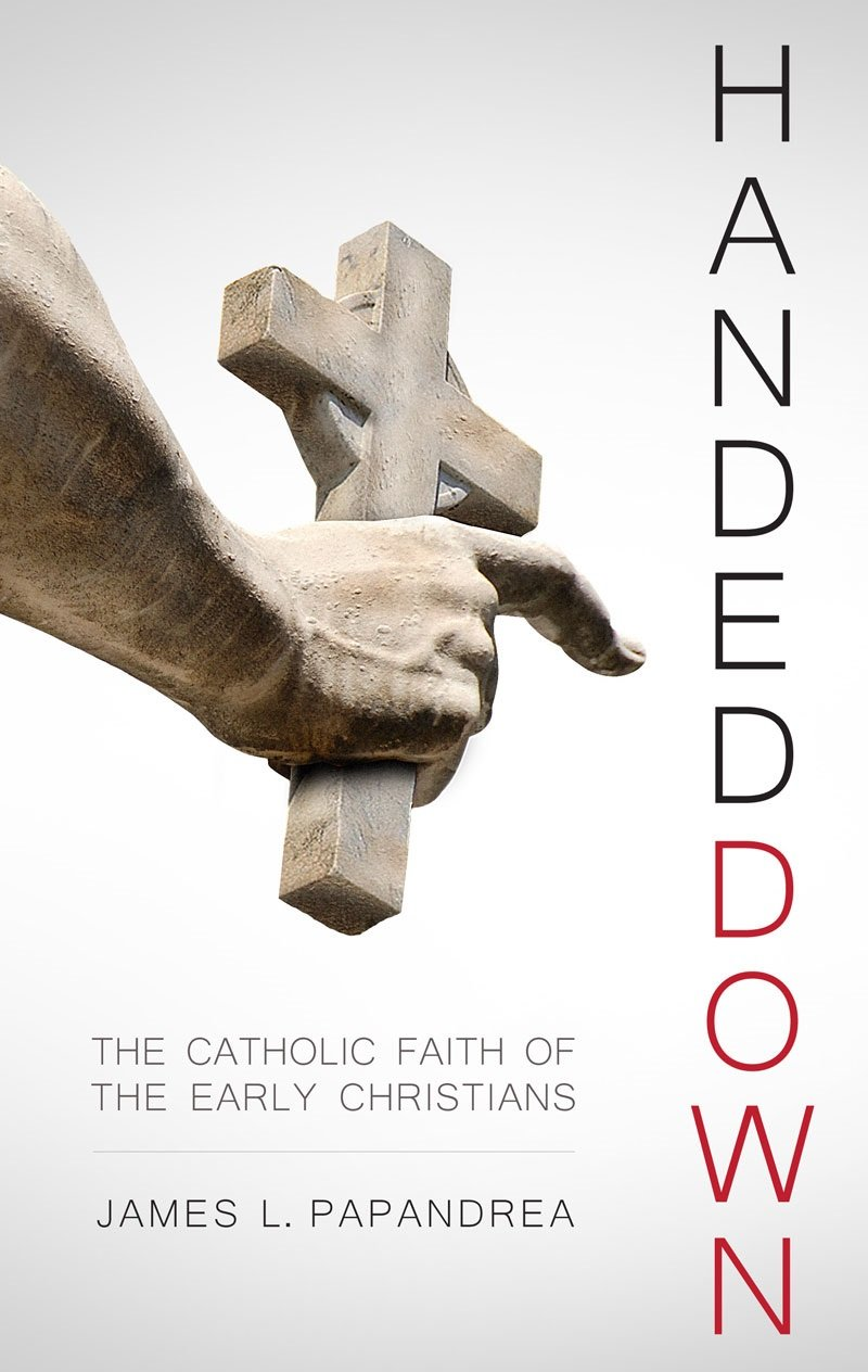 Handed down the catholic faith of the early christians james l handed down the catholic faith of the early christians james l papandrea 9781941663530 amazon books biocorpaavc Gallery