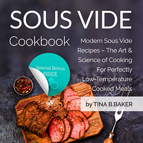 Sous Vide Cookbook: Modern Sous Vide Recipes – The Art and Science of Cooking For Perfectly Low-Temperature Cooked Meals (Plus Photos, Nutrition Facts) by Tina B.Baker