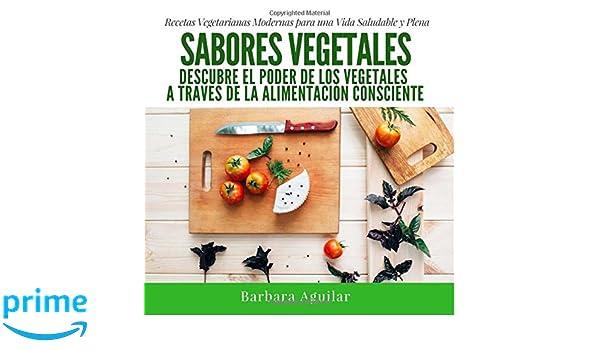 Sabores Vegetales: Descubre el poder de los vegetales a través de la Alimentación Consciente (Spanish Edition): Barbara Aguilar: 9781537567518: Amazon.com: ...