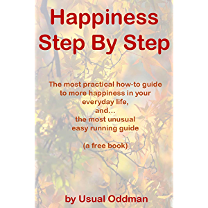 Happiness Step By Step: The most practical how-to guide to more happiness in your everyday life, and… the most unusual…
