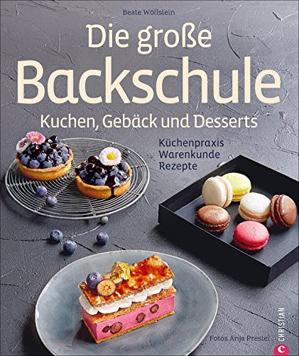 Die große Backschule. Kuchen, Gebäck, Desserts. Einfach backen lernen, Backschule, wie Profis aus der Pâtisserie - mit Step-by-Step-Anleitungen, Küchenpraxis, Warenkunde