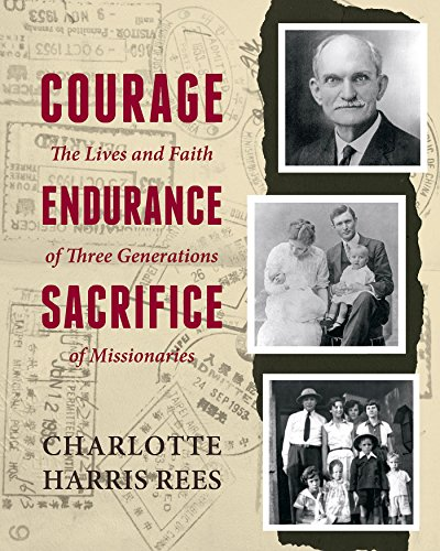 Courage, Endurance, Sacrifice: The Lives and Faith of Three Generations of Missionaries by [Rees, Charlotte Harris]