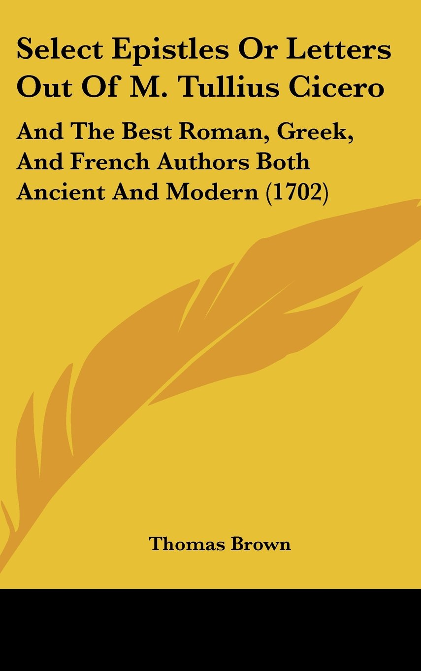 Download Select Epistles or Letters Out of M. Tullius Cicero: And the Best Roman, Greek, and French Authors Both Ancient and Modern (1702) pdf epub