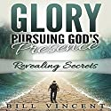 Glory: Pursuing God's Presence: Revealing Secrets, God's Glory, Volume 1 Audiobook by Bill Vincent Narrated by Brian Kamei