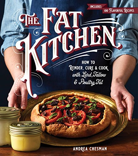The Fat Kitchen: How to Render, Cure & Cook with Lard, Tallow & Poultry Fat by Andrea Chesman