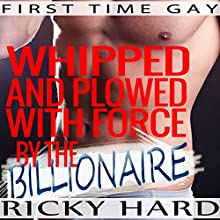 First Time Gay: Whipped and Plowed with Force by the Billionaire Audiobook by Ricky Hard Narrated by John York